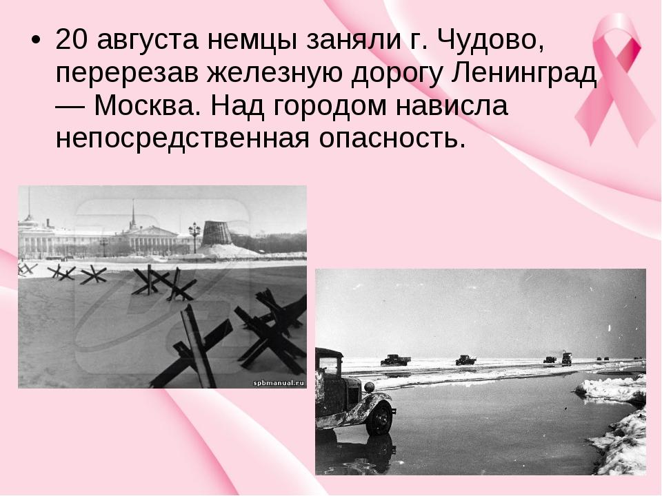 20 августа немцы заняли г. Чудово, перерезав железную дорогу Ленинград — Моск...