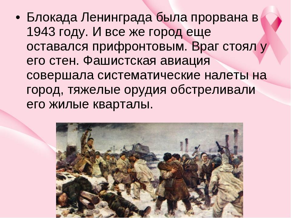 Блокада Ленинграда была прорвана в 1943 году. И все же город еще оставался пр...