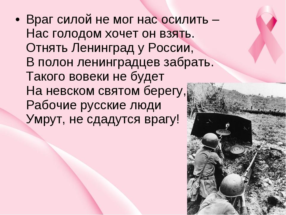 Враг силой не мог нас осилить – Нас голодом хочет он взять. Отнять Ленинград...
