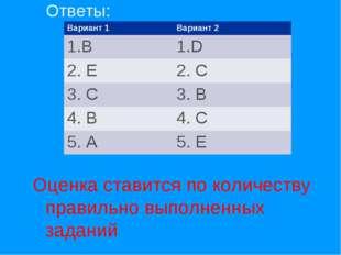 Ответы: Оценка ставится по количеству правильно выполненных заданий Вариант 1