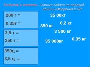 Устные задачи на перевод единиц измерения в СИ 200 г = 0,35т = 3,5 т = 350 г
