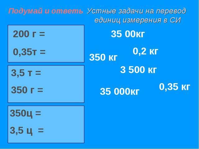 Устные задачи на перевод единиц измерения в СИ 200 г = 0,35т = 3,5 т = 350 г...
