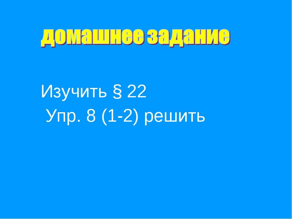 Изучить § 22 Упр. 8 (1-2) решить
