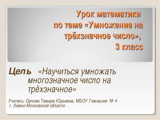 Урок математики по теме «Умножение на трёхзначное число», 3 класс Цель «Научи...