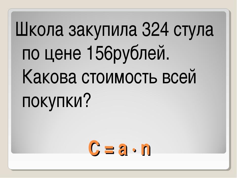 C = a · n Школа закупила 324 стула по цене 156рублей. Какова стоимость всей п...
