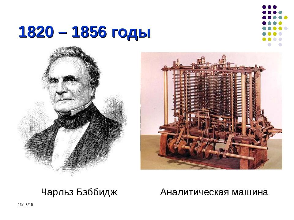 1820 – 1856 годы Чарльз Бэббидж Аналитическая машина *