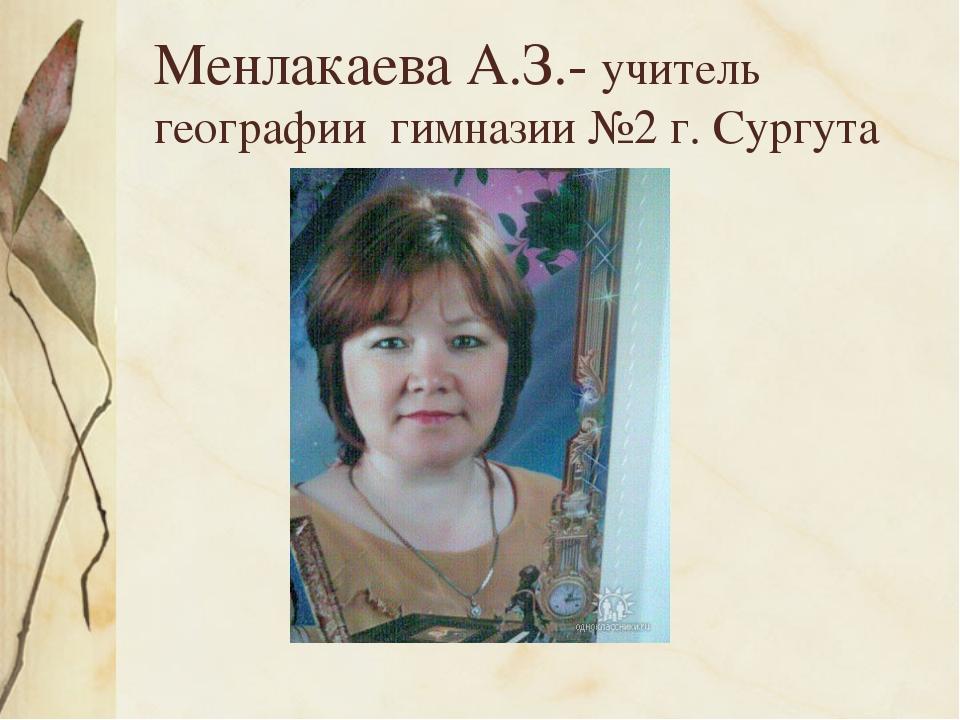 Менлакаева А.З.- учитель географии гимназии №2 г. Сургута