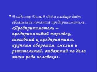 Владимир Даль в своём словаре даёт объяснение понятия предприниматель. «Предп