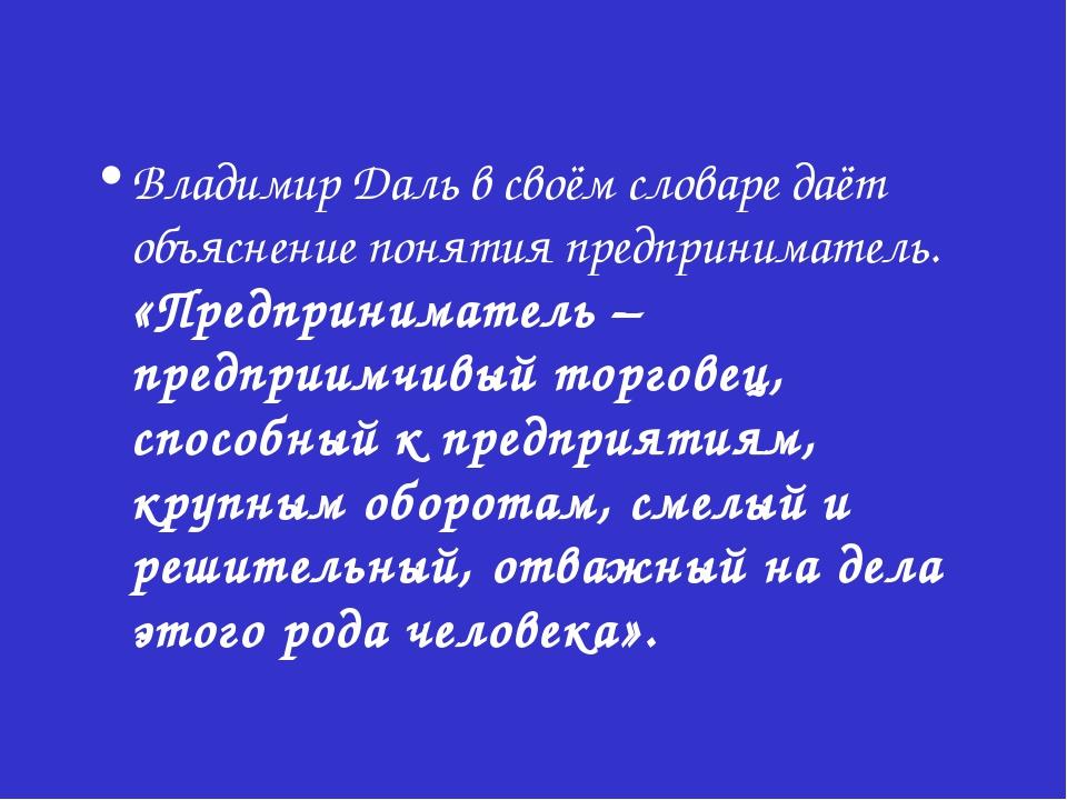Владимир Даль в своём словаре даёт объяснение понятия предприниматель. «Предп...