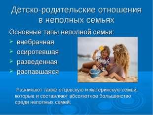 Детско-родительские отношения в неполных семьях Основные типы неполной семьи: