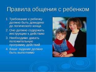 Правила общения с ребенком 1. Требование к ребенку должно быть доведено до ло