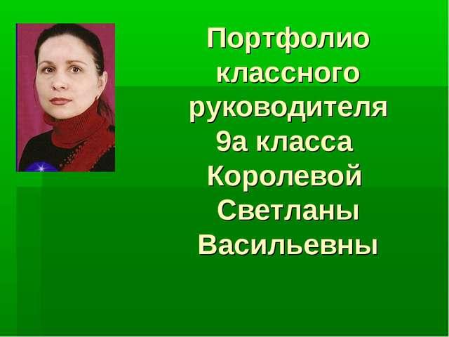 Портфолио классного руководителя 9а класса Королевой Светланы Васильевны