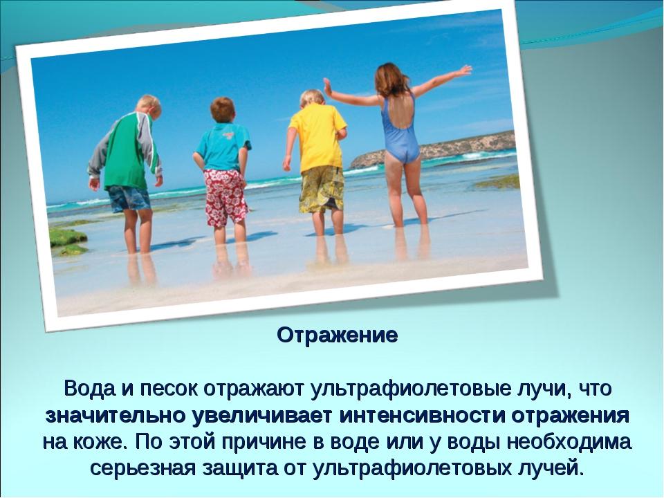 Отражение Вода и песок отражают ультрафиолетовые лучи, что значительно увелич...