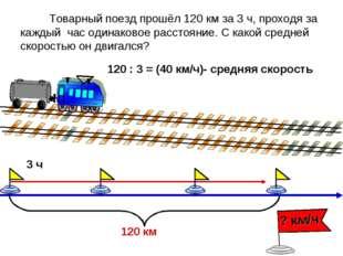Товарный поезд прошёл 120 км за 3 ч, проходя за каждый час одинаковое рассто