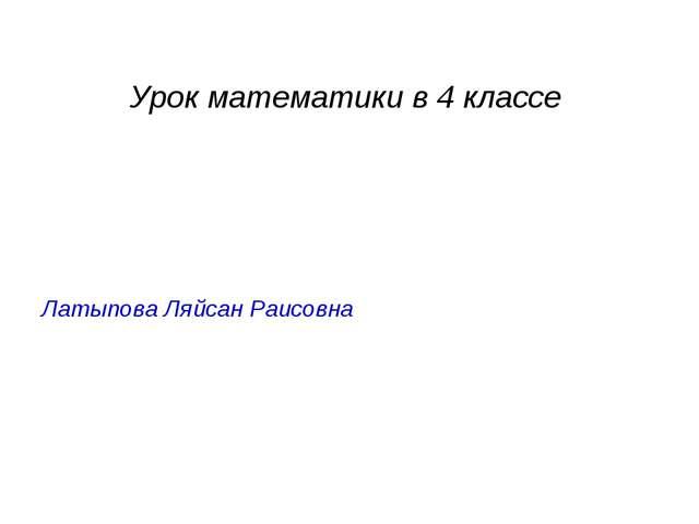 Урок математики в 4 классе Латыпова Ляйсан Раисовна