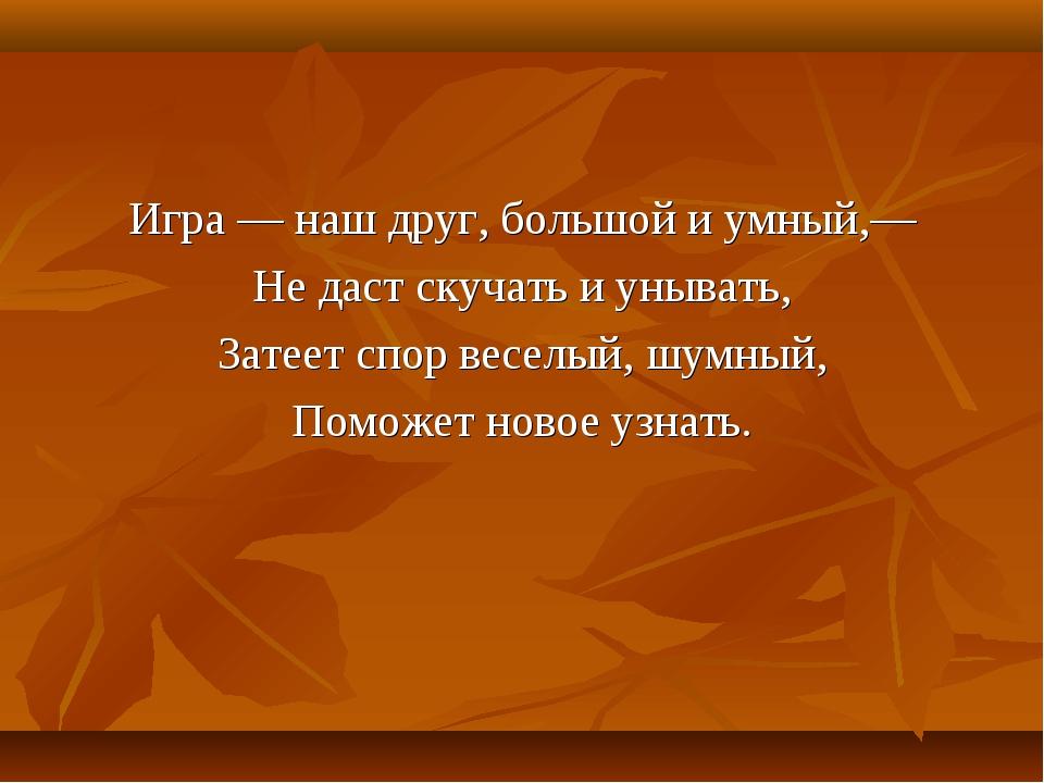 Игра — наш друг, большой и умный,— Не даст скучать и унывать, Затеет спор вес...