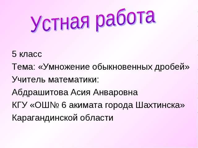 5 класс Тема: «Умножение обыкновенных дробей» Учитель математики: Абдрашитов...
