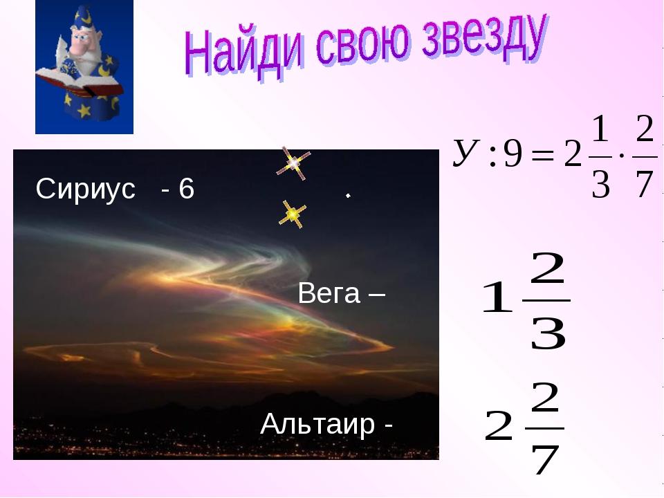 Сириус - 6 Альтаир - Вега –