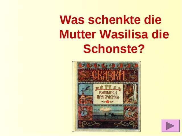 Was schenkte die Mutter Wasilisa die Schonste?