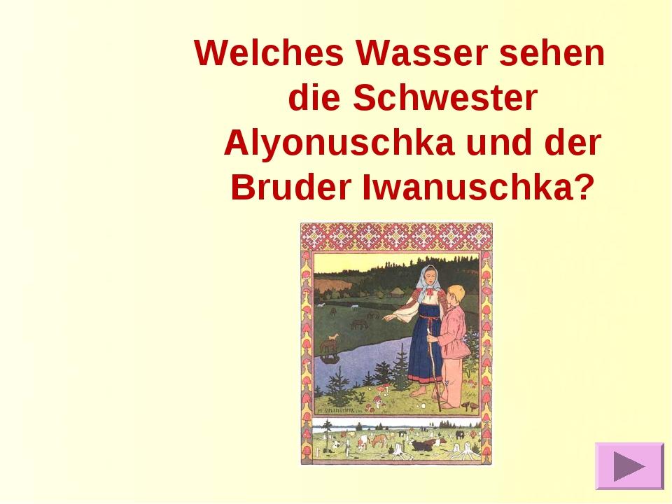Welches Wasser sehen die Schwester Alyonuschka und der Bruder Iwanuschka?
