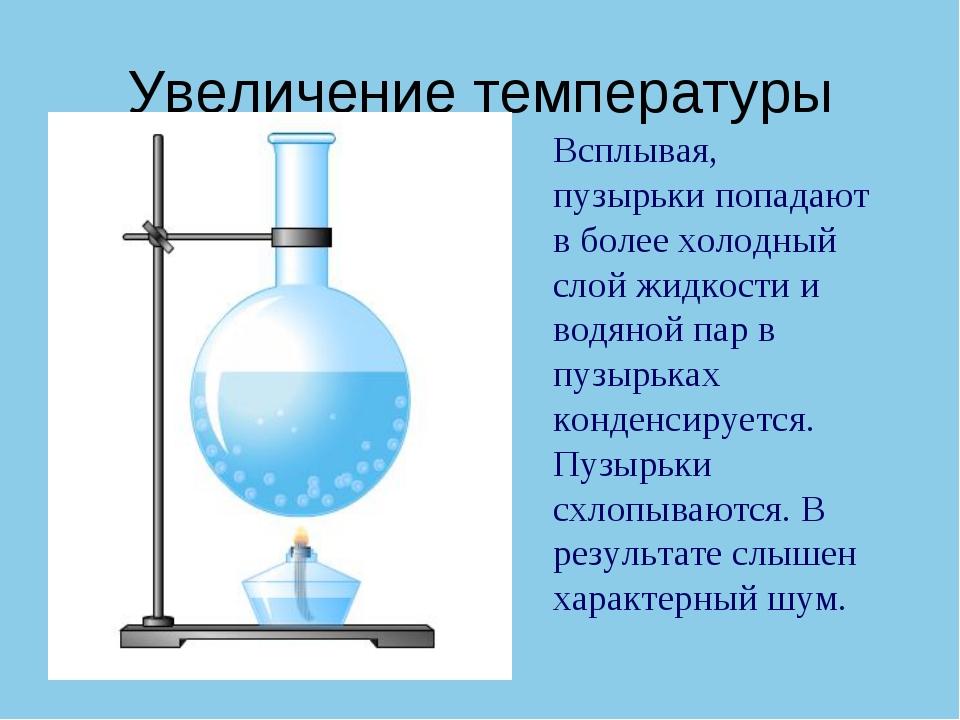 Увеличение температуры Всплывая, пузырьки попадают в более холодный слой жидк...