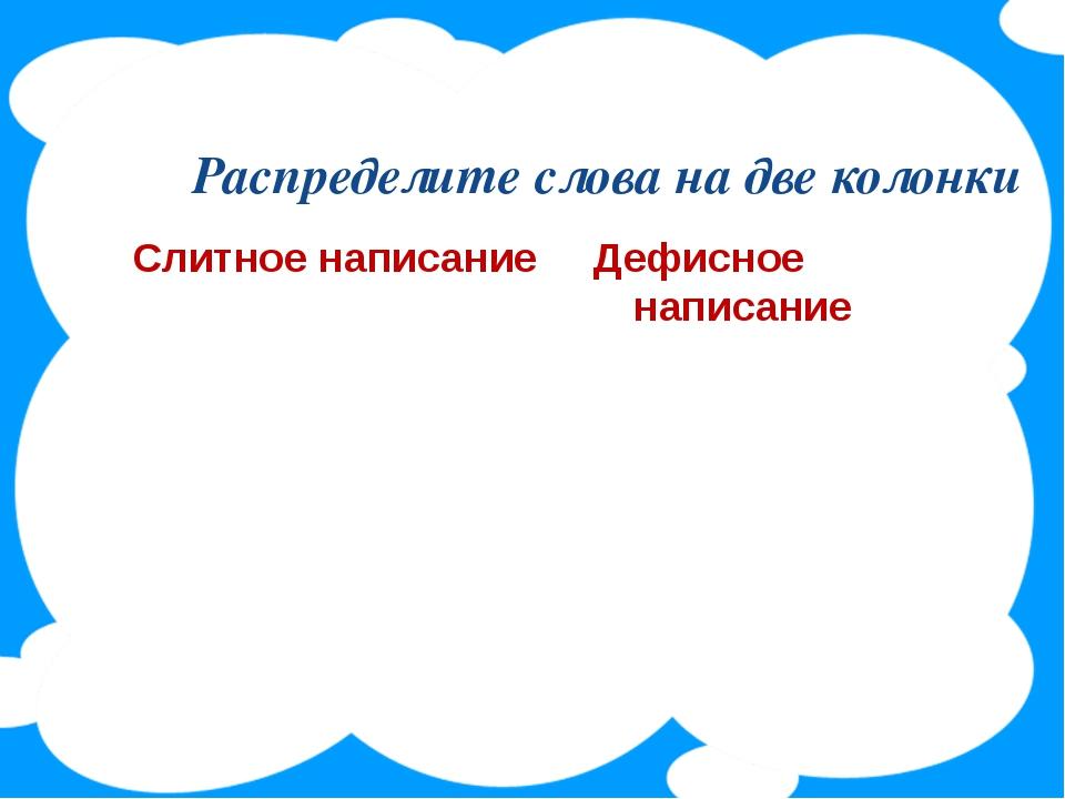 Распределите слова на две колонки Слитное написание Дефисное написание