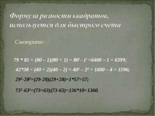 79 * 81 = (80 – 1)(80 + 1) = 802 - 12 =6400 – 1 = 6399; Смотрите: 42*38 = (4