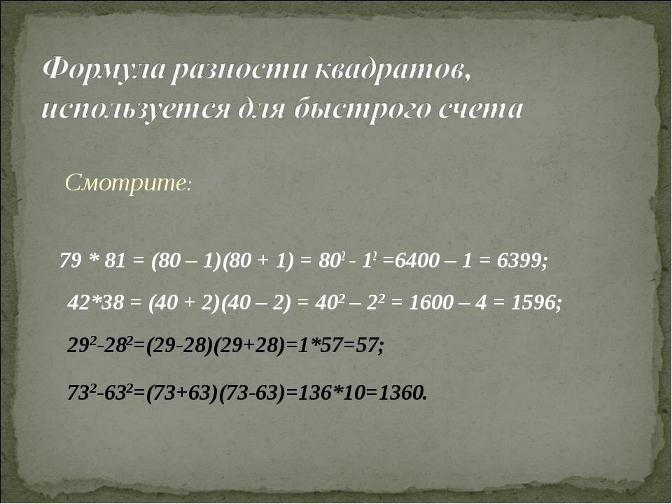 79 * 81 = (80 – 1)(80 + 1) = 802 - 12 =6400 – 1 = 6399; Смотрите: 42*38 = (4...