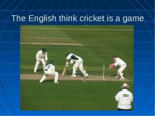 The English think cricket is a game