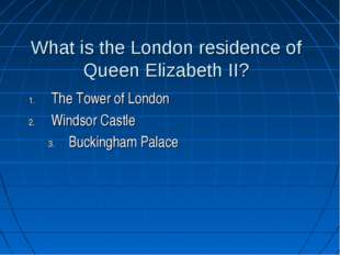 What is the London residence of Queen Elizabeth II? The Tower of London Winds