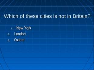 Which of these cities is not in Britain? London Oxford New York