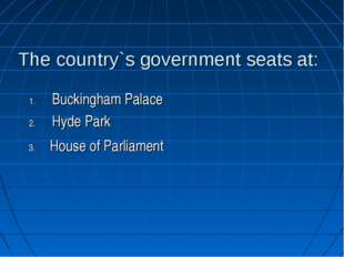 The country`s government seats at: Buckingham Palace Hyde Park House of Parli