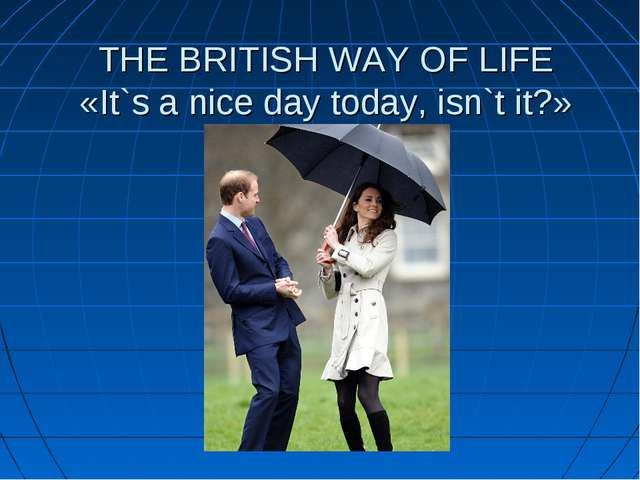 THE BRITISH WAY OF LIFE «It`s a nice day today, isn`t it?»