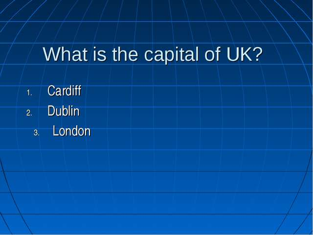 What is the capital of UK? Cardiff Dublin London