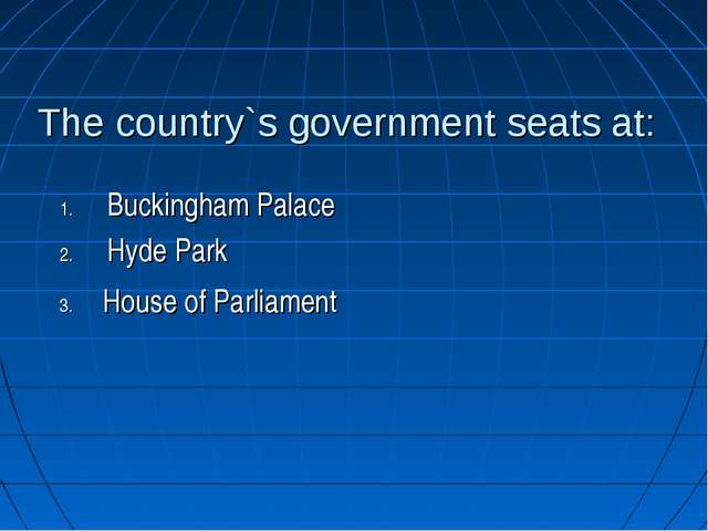 The country`s government seats at: Buckingham Palace Hyde Park House of Parli...