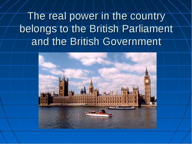 The real power in the country belongs to the British Parliament and the Briti...