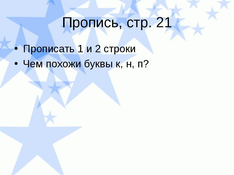 Пропись, стр. 21 Прописать 1 и 2 строки Чем похожи буквы к, н, п?