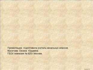 Презентацию подготовила учитель начальных классов Мусатова Оксана Юрьевна ГБО