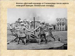 Фонтан «Детский хоровод» в Сталинграде после налета немецкой авиации. Вокзаль