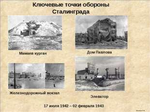 17 июля 1942 – 02 февраля 1943 Ключевые точки обороны Сталинграда Мамаев кург