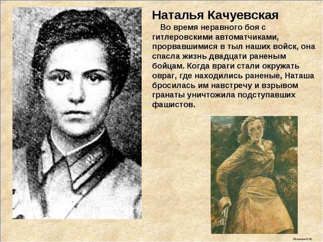 Наталья Качуевская Во время неравного боя с гитлеровскими автоматчиками, прор...