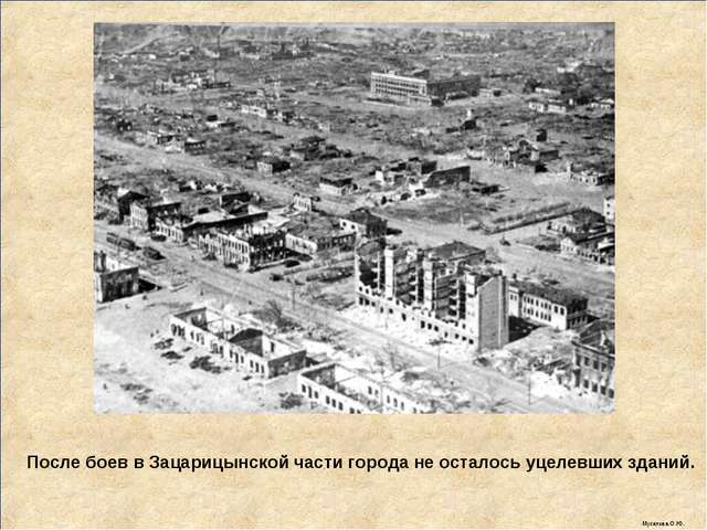 После боев в Зацарицынской части города не осталось уцелевших зданий. Мусатов...