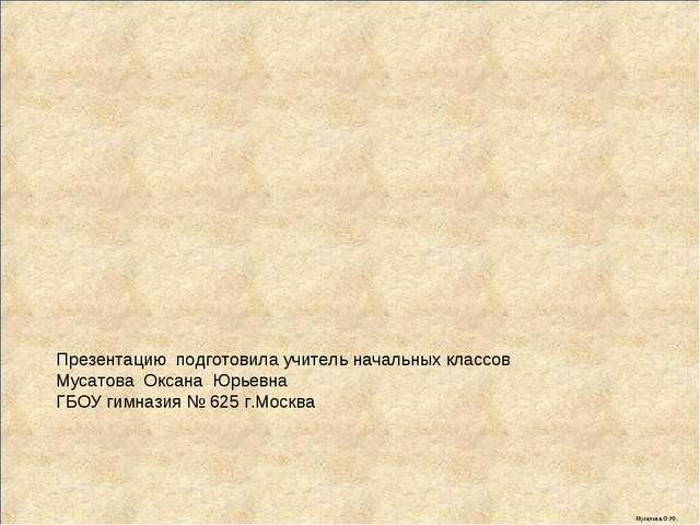 Презентацию подготовила учитель начальных классов Мусатова Оксана Юрьевна ГБО...