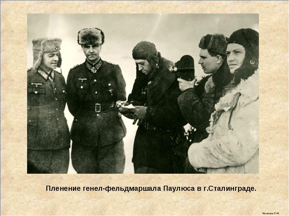 Пленение генел-фельдмаршала Паулюса в г.Сталинграде. Мусатова О.Ю.