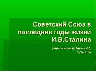 Советский Союз в последние годы жизни И.В.Сталина учитель истории Янкина И.С.