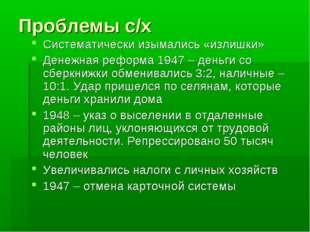 Проблемы с/х Систематически изымались «излишки» Денежная реформа 1947 – деньг