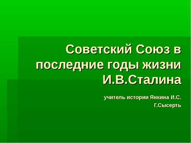 Советский Союз в последние годы жизни И.В.Сталина учитель истории Янкина И.С....