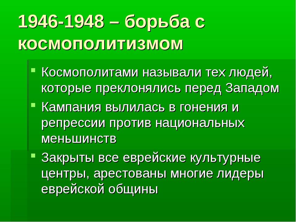 1946-1948 – борьба с космополитизмом Космополитами называли тех людей, которы...