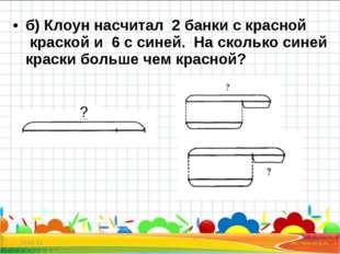 б) Клоун насчитал 2 банки с красной краской и 6 с синей. На сколько синей