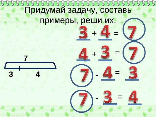 Придумай задачу, составь примеры, реши их. 7 3 4 + + = = - = = -
